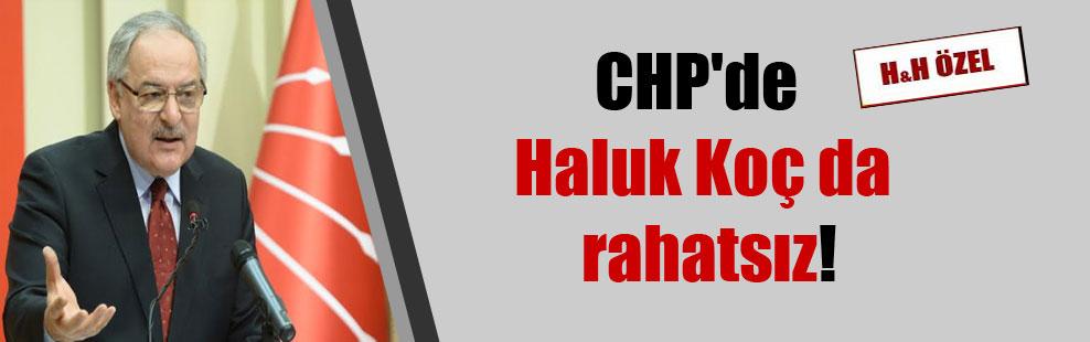 CHP'de Haluk Koç da rahatsız!