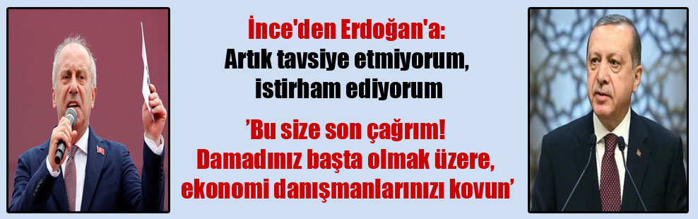 İnce'den Erdoğan'a: Artık tavsiye etmiyorum, istirham ediyorum