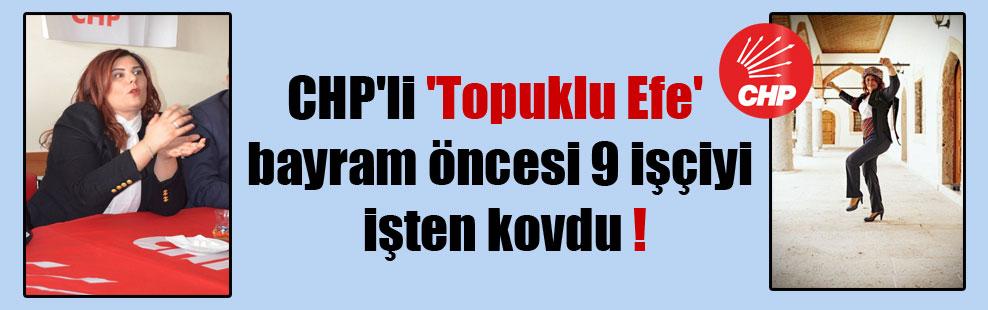 CHP'li 'Topuklu Efe' bayram öncesi 9 işçiyi işten kovdu !
