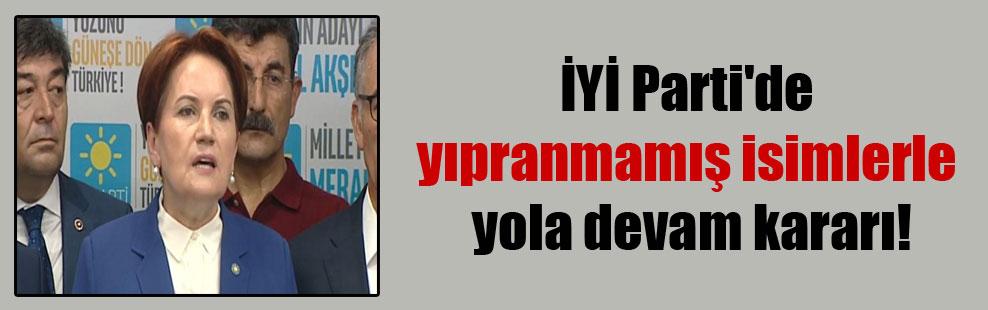İYİ Parti'de yıpranmamış isimlerle yola devam kararı!