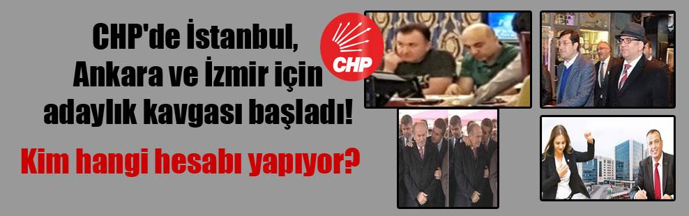 CHP'de İstanbul, Ankara ve İzmir için adaylık kavgası başladı!