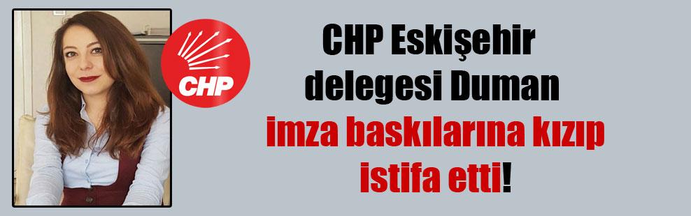 CHP Eskişehir delegesi Duman imza baskılarına kızıp istifa etti!