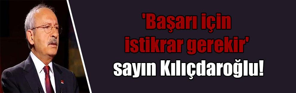 'Başarı için istikrar gerekir' sayın Kılıçdaroğlu!