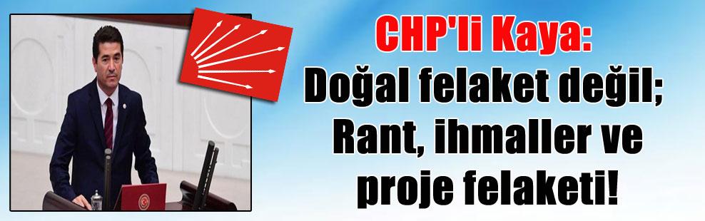 CHP'li Kaya: Doğal felaket değil; Rant, ihmaller ve proje felaketi!