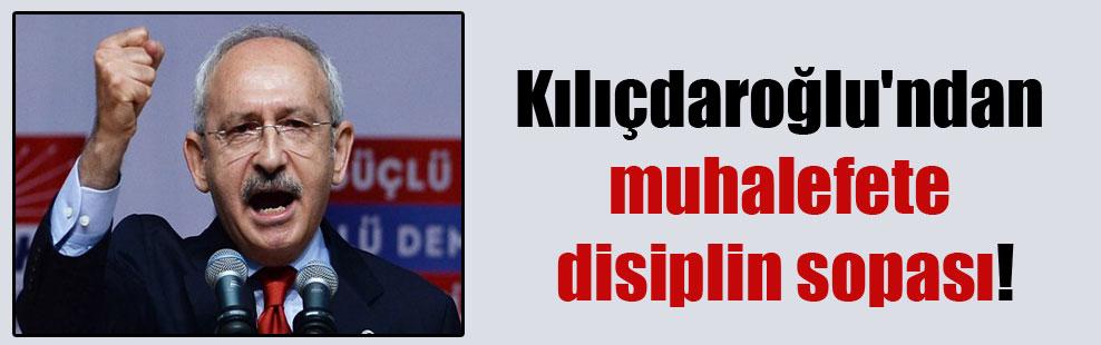 Kılıçdaroğlu'ndan muhalefete disiplin sopası!