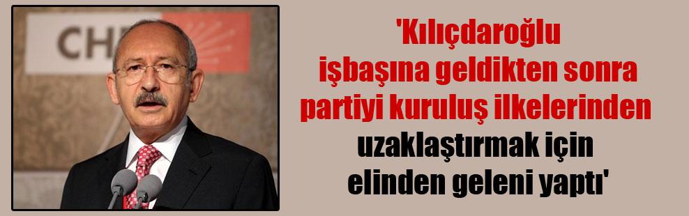 'Kılıçdaroğlu işbaşına geldikten sonra partiyi kuruluş ilkelerinden uzaklaştırmak için elinden geleni yaptı'
