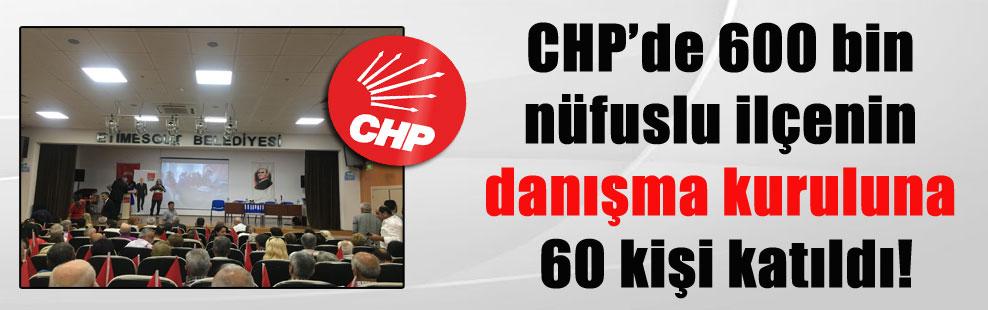 CHP'de 600 bin nüfuslu ilçenin danışma kuruluna 60 kişi katıldı!