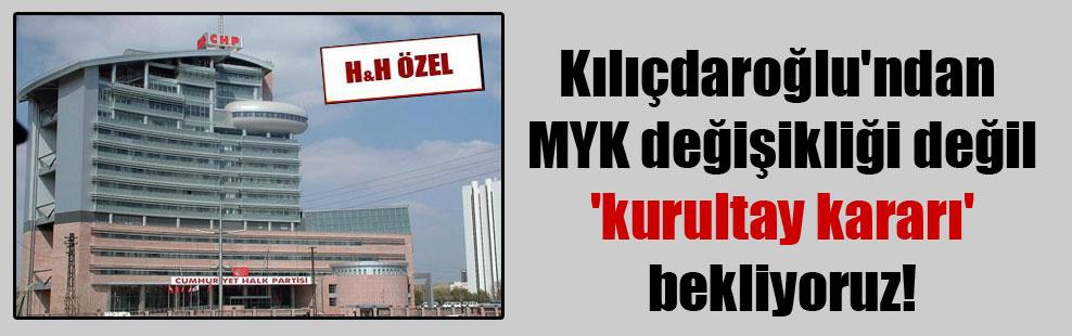 Kılıçdaroğlu'ndan MYK değişikliği değil 'kurultay kararı' bekliyoruz!