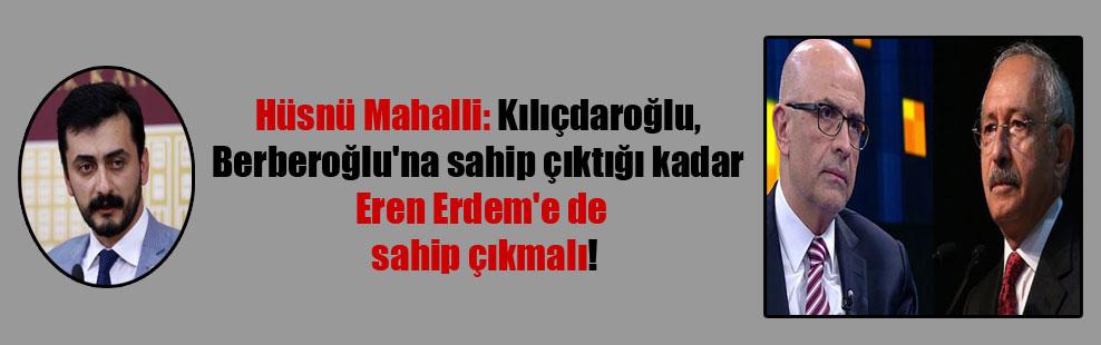 Hüsnü Mahalli: Kılıçdaroğlu, Berberoğlu'na sahip çıktığı kadar Eren Erdem'e de sahip çıkmalı!