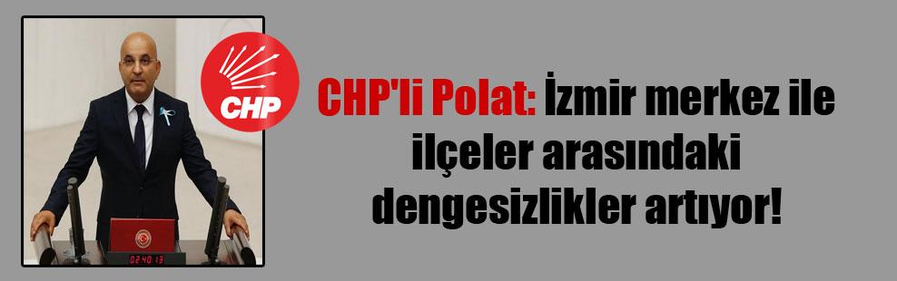 CHP'li Polat: İzmir merkez ile ilçeler arasındaki dengesizlikler artıyor!