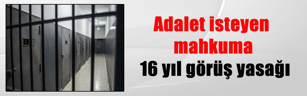 Adalet isteyen mahkuma 16 yıl görüş yasağı