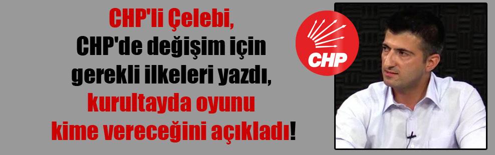 CHP'li Çelebi, CHP'de değişim için gerekli ilkeleri yazdı, kurultayda oyunu kime vereceğini açıkladı!