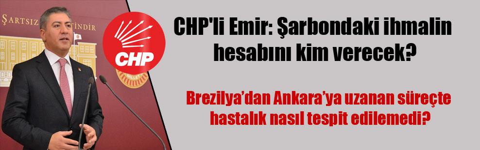CHP'li Emir: Şarbondaki ihmalin hesabını kim verecek?