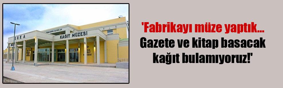 'Fabrikayı müze yaptık… Gazete ve kitap basacak kağıt bulamıyoruz!'