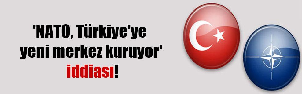 'NATO, Türkiye'ye yeni merkez kuruyor' iddiası!
