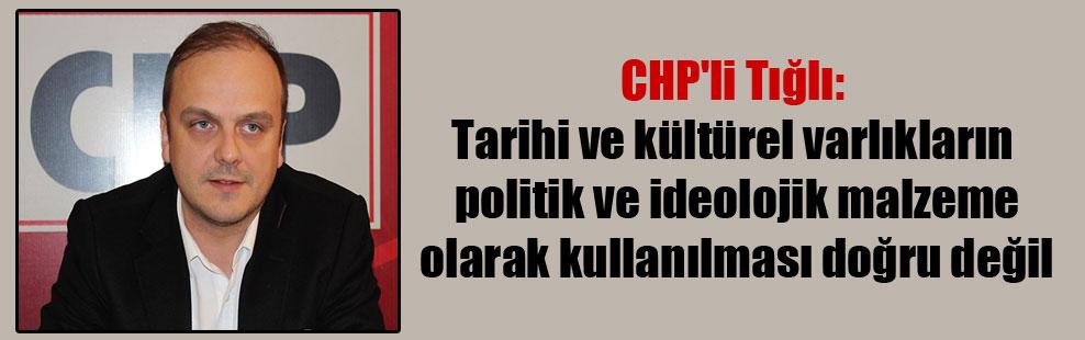 CHP'li Tığlı: Tarihi ve kültürel varlıkların politik ve ideolojik malzeme olarak kullanılması doğru değil