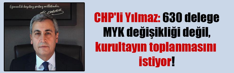 CHP'li Yılmaz: 630 delege MYK değişikliği değil, kurultayın toplanmasını istiyor!