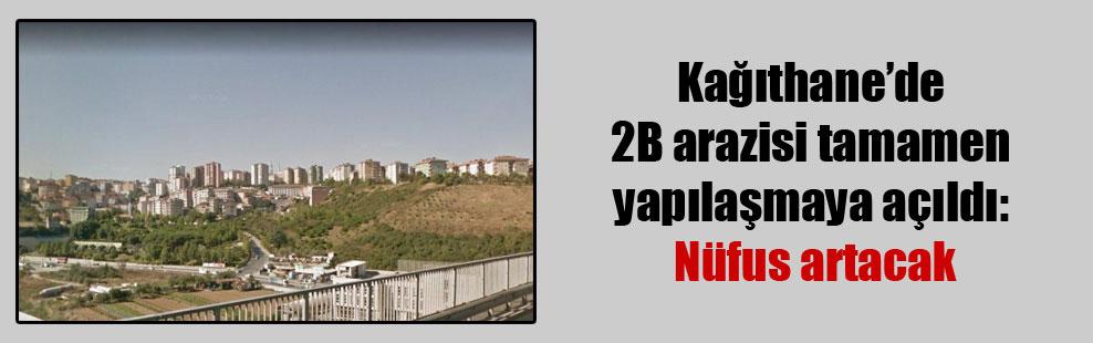 Kağıthane'de 2B arazisi tamamen yapılaşmaya açıldı: Nüfus artacak