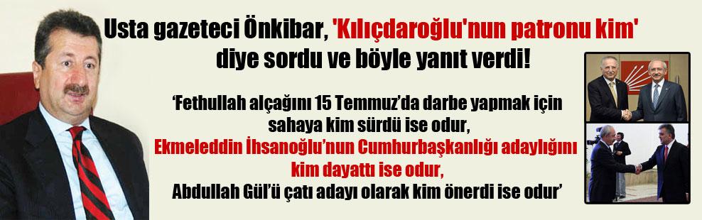 Usta gazeteci Önkibar, 'Kılıçdaroğlu'nun patronu kim' diye sordu ve böyle yanıt verdi!