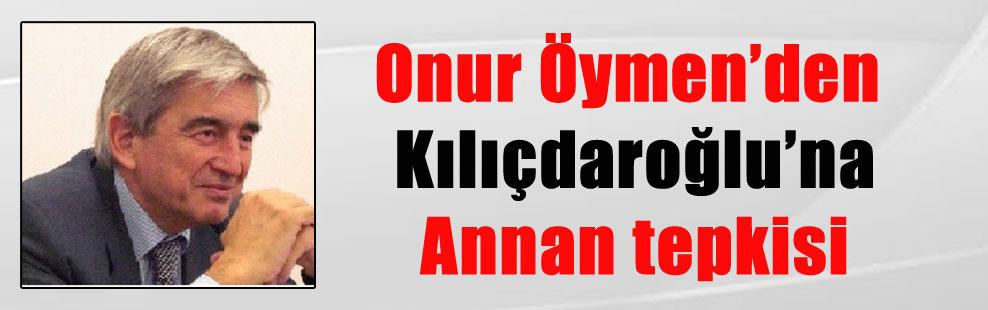 Onur Öymen'den Kılıçdaroğlu'na Annan tepkisi