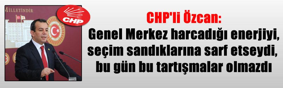 CHP'li Özcan: Genel Merkez harcadığı enerjiyi, seçim sandıklarına sarf etseydi, bu gün bu tartışmalar olmazdı