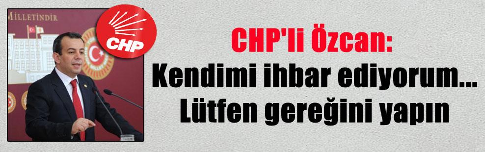 CHP'li Özcan: Kendimi ihbar ediyorum…Lütfen gereğini yapın