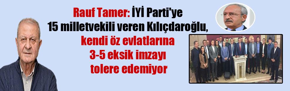 Rauf Tamer: İYİ Parti'ye 15 milletvekili veren Kılıçdaroğlu, kendi öz evlatlarına 3-5 eksik imzayı tolere edemiyor