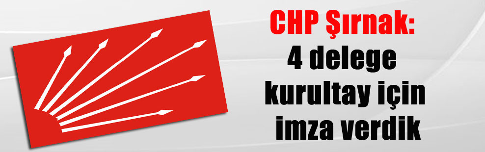 CHP Şırnak: 4 delege kurultay için imza verdik