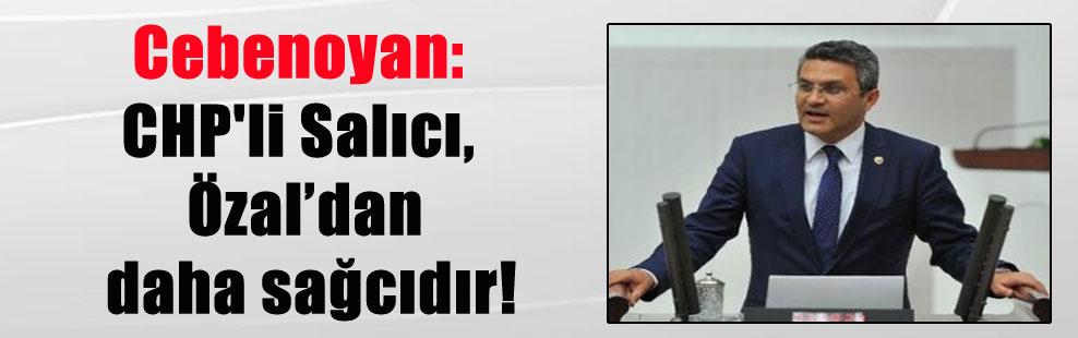 Cebenoyan: CHP'li Salıcı, Özal'dan daha sağcıdır!