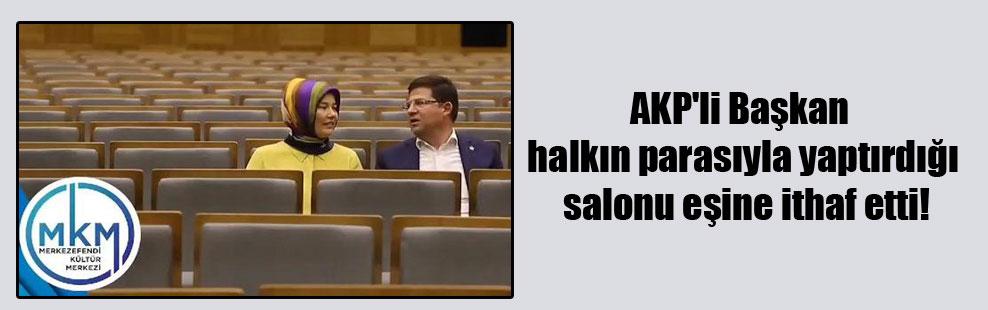 AKP'li Başkan halkın parasıyla yaptırdığı salonu eşine ithaf etti!