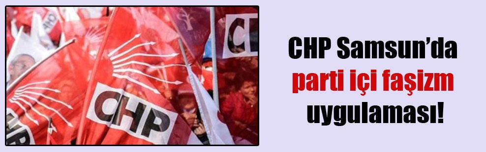 CHP Samsun'da parti içi faşizm uygulaması!