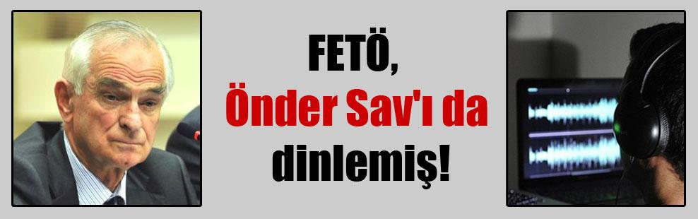 FETÖ, Önder Sav'ı da dinlemiş!
