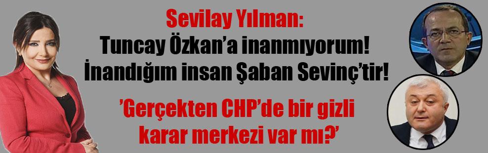 Sevilay Yılman: Tuncay Özkan'a inanmıyorum! İnandığım insan Şaban Sevinç'tir!
