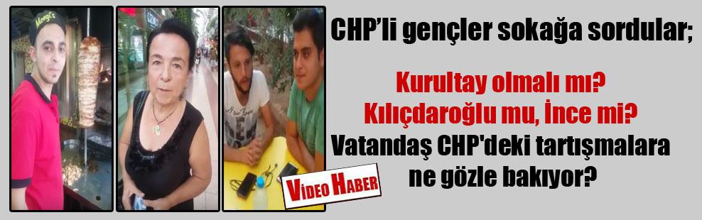 CHP'li gençler sokağa sordular; Kurultay olmalı mı? Kılıçdaroğlu mu, İnce mi? Vatandaş CHP'deki tartışmalara ne gözle bakıyor?