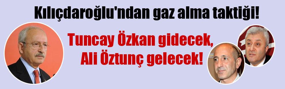 Kılıçdaroğlu'ndan gaz alma taktiği! Tuncay Özkan gidecek Ali Öztunç gelecek!