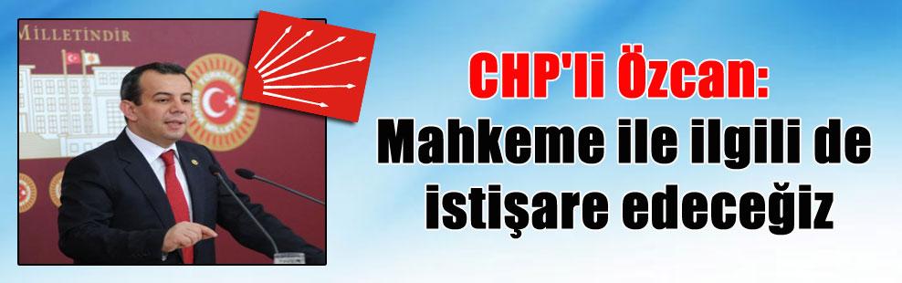 CHP'li Özcan: Mahkeme ile ilgili de istişare edeceğiz