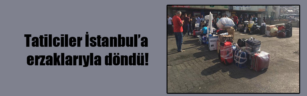 Tatilciler İstanbul'a erzaklarıyla döndü!