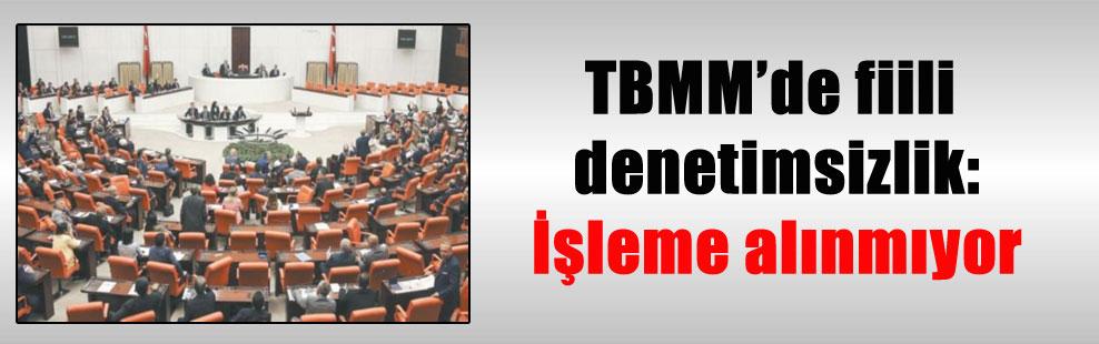 TBMM'de fiili denetimsizlik: İşleme alınmıyor