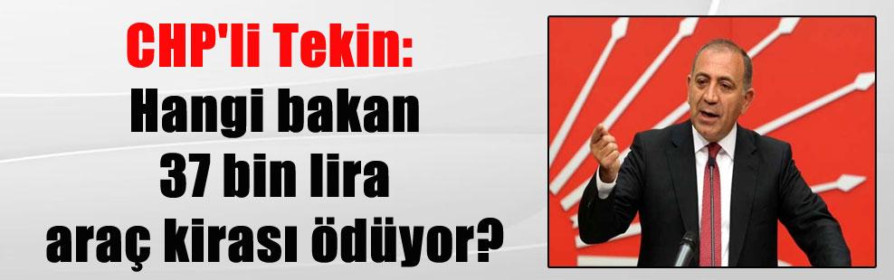 CHP'li Tekin: Hangi bakan 37 bin lira araç kirası ödüyor?