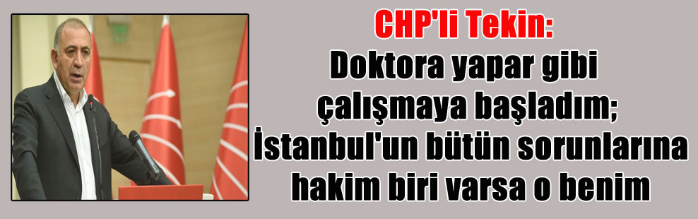 CHP'li Tekin: Doktora yapar gibi çalışmaya başladım; İstanbul'un bütün sorunlarına hakim biri varsa o benim
