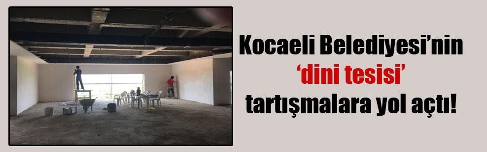 Kocaeli Belediyesi'nin 'dini tesisi' tartışmalara yol açtı!