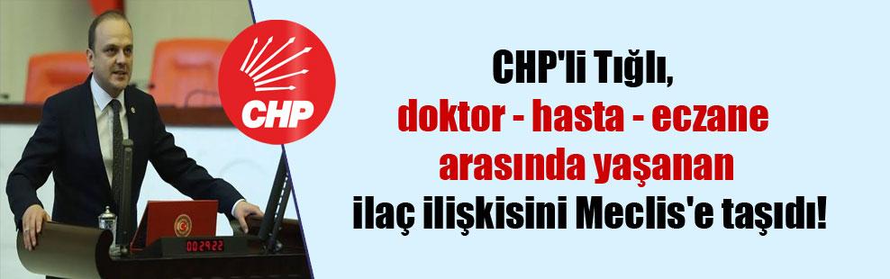 CHP'li Tığlı, doktor – hasta – eczane arasında yaşanan ilaç ilişkisini Meclis'e taşıdı!