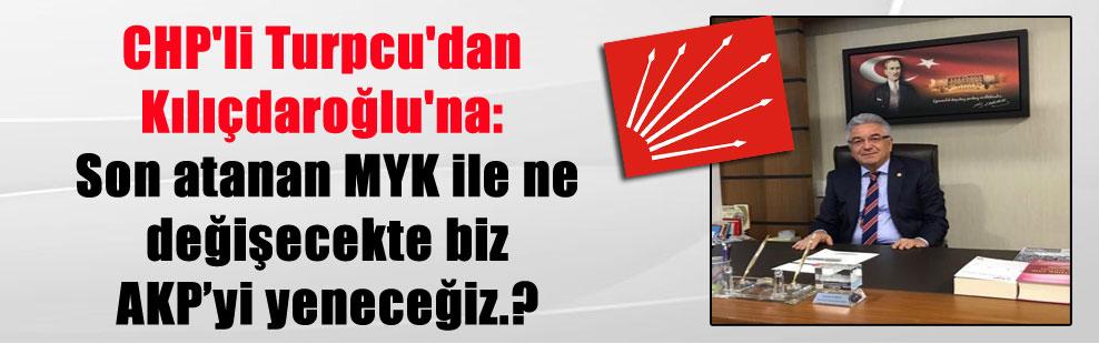 CHP'li Turpcu'dan Kılıçdaroğlu'na: Son atanan MYK ile ne değişecekte biz AKP'yi yeneceğiz.?