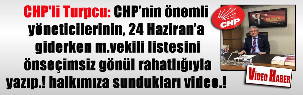 CHP'li Turpcu: CHP'nin önemli yöneticilerinin, 24 Haziran'a giderken m.vekili listesini önseçimsiz gönül rahatlığıyla yazıp.! halkımıza sundukları video.!