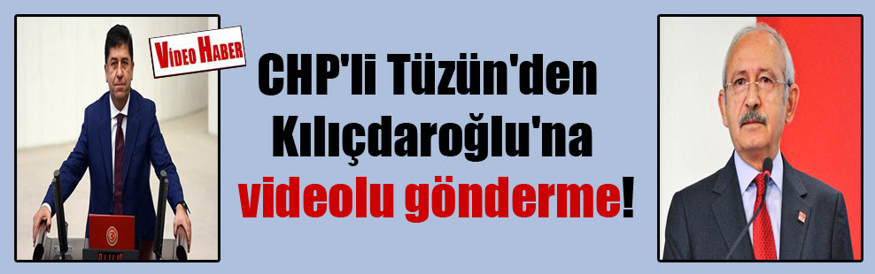 CHP'li Tüzün'den Kılıçdaroğlu'na videolu gönderme!