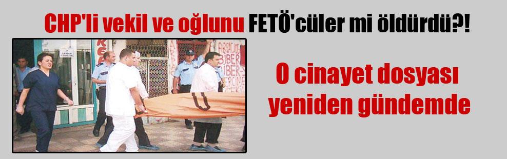 CHP'li vekil ve oğlunu FETÖ'cüler mi öldürdü?!  O cinayet dosyası yeniden gündemde