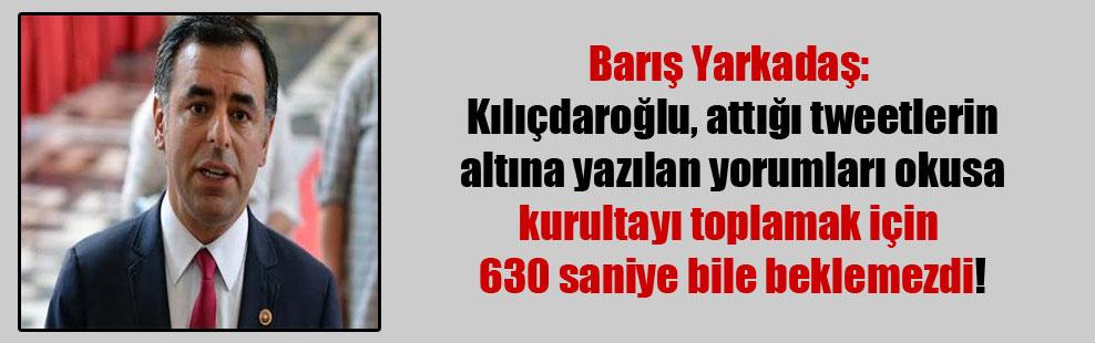 Barış Yarkadaş: Kılıçdaroğlu, attığı tweetlerin altına yazılan yorumları okusa kurultayı toplamak için 630 saniye bile beklemezdi!