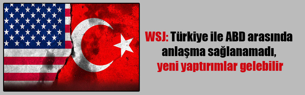 WSJ: Türkiye ile ABD arasında anlaşma sağlanamadı, yeni yaptırımlar gelebilir