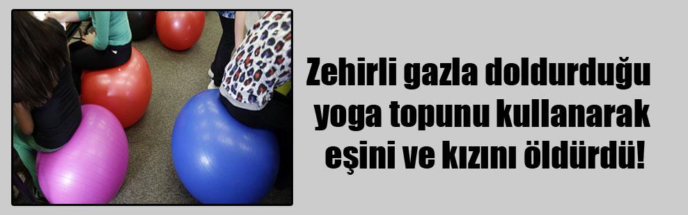 Zehirli gazla doldurduğu yoga topunu kullanarak eşini ve kızını öldürdü!