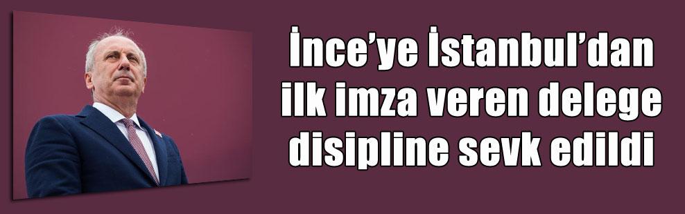 İnce'ye İstanbul'dan ilk imza veren delege disipline sevk edildi